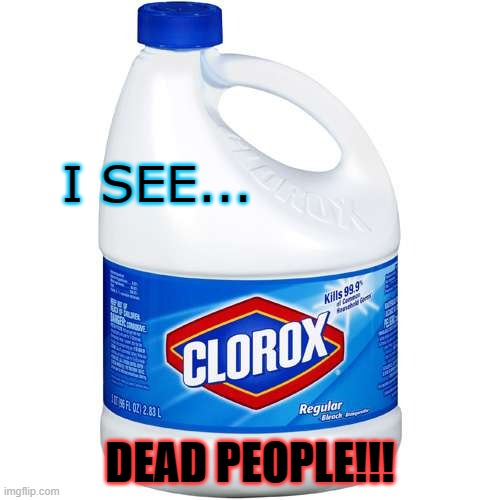 What was POTUS thinking? |  I SEE... DEAD PEOPLE!!! | image tagged in clorox,covidcure,covidcraze,potus,dead people,quarantine | made w/ Imgflip meme maker