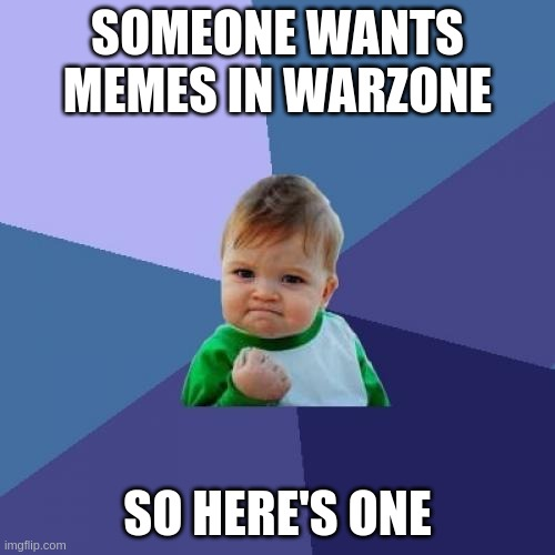 Success Kid Meme |  SOMEONE WANTS MEMES IN WARZONE; SO HERE'S ONE | image tagged in memes,success kid | made w/ Imgflip meme maker