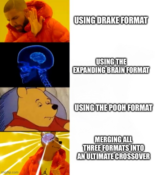 Yeah, this is big brain time. |  USING DRAKE FORMAT; USING THE EXPANDING BRAIN FORMAT; USING THE POOH FORMAT; MERGING ALL THREE FORMATS INTO AN ULTIMATE CROSSOVER | image tagged in drake hotline bling,expanding brain,tuxedo winnie the pooh,crossover,memes,funny | made w/ Imgflip meme maker