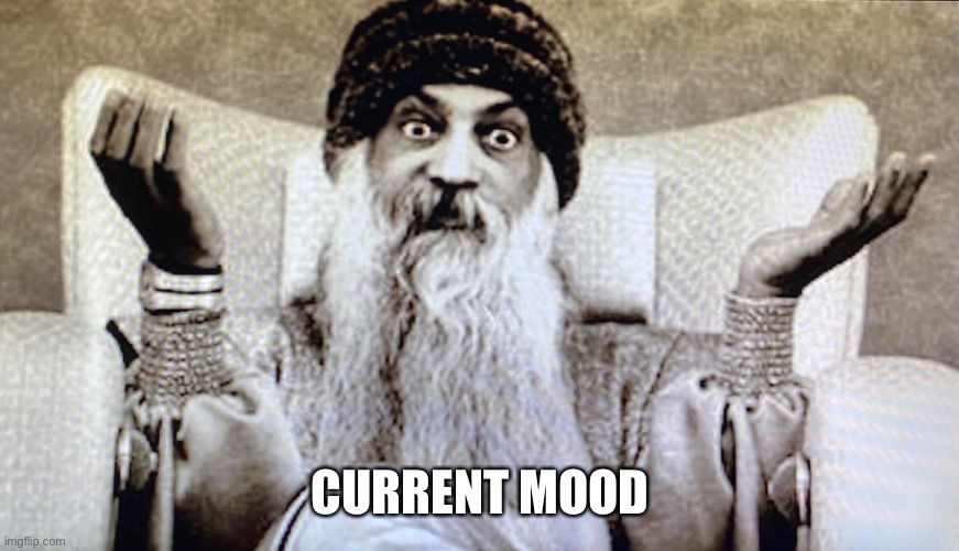 Current Mood |  CURRENT MOOD | image tagged in current mood,mood,osho,now | made w/ Imgflip meme maker