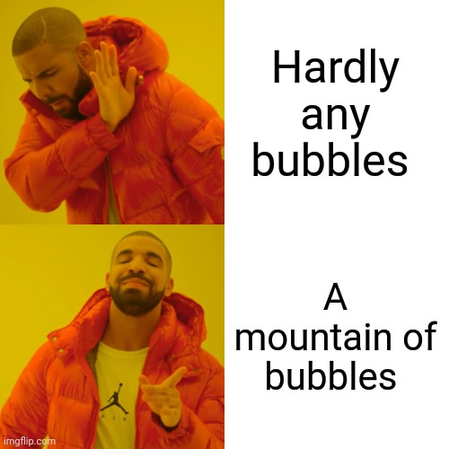 Drake Hotline Bling Meme | Hardly any bubbles A mountain of bubbles | image tagged in memes,drake hotline bling | made w/ Imgflip meme maker