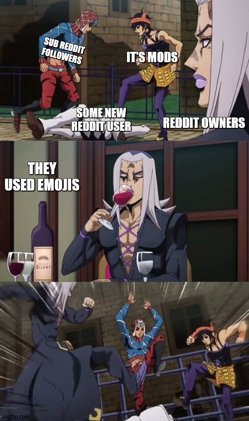 narancia, mista and abbacchio kicking a civilian |  SUB REDDIT FOLLOWERS; IT'S MODS; SOME NEW REDDIT USER; REDDIT OWNERS; THEY USED EMOJIS | image tagged in narancia mista and abbacchio kicking a civilian | made w/ Imgflip meme maker
