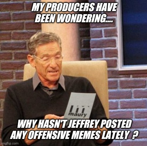Do you know why ? |  MY PRODUCERS HAVE BEEN WONDERING.... WHY HASN'T JEFFREY POSTED ANY OFFENSIVE MEMES LATELY  ? | image tagged in memes,maury lie detector,offensive,panty,guy,jeffrey | made w/ Imgflip meme maker