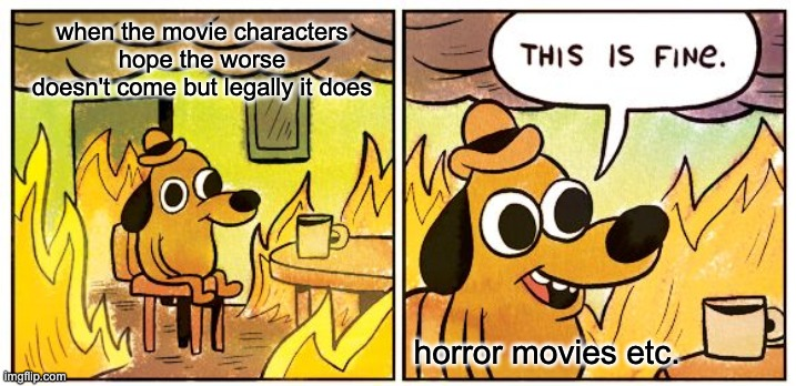 This Is Fine |  when the movie characters hope the worse doesn't come but legally it does; horror movies etc. | image tagged in memes,this is fine | made w/ Imgflip meme maker