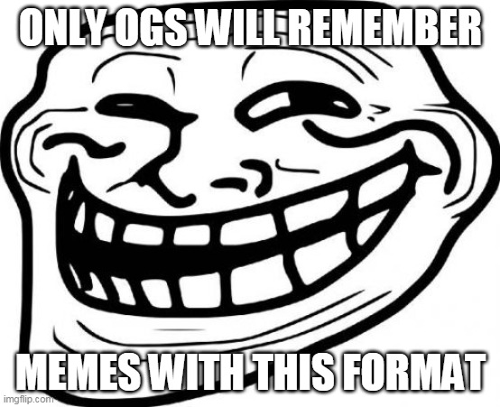 Troll Face Meme |  ONLY OGS WILL REMEMBER; MEMES WITH THIS FORMAT | image tagged in memes,troll face,memes | made w/ Imgflip meme maker