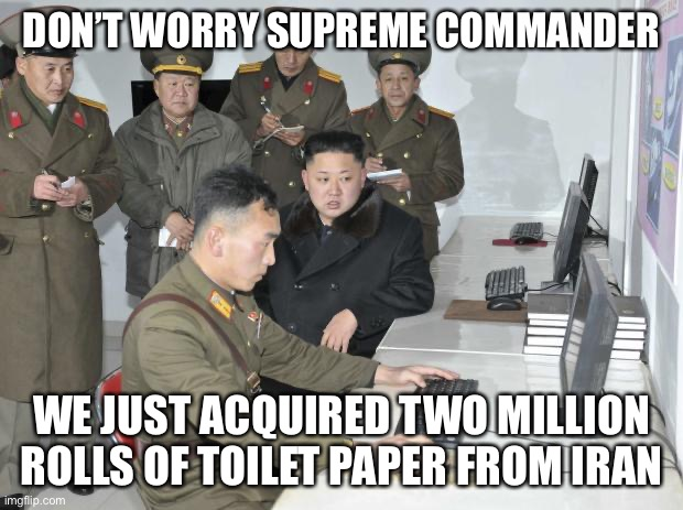Where Kim Jong Really is... | DON'T WORRY SUPREME COMMANDER WE JUST ACQUIRED TWO MILLION ROLLS OF TOILET PAPER FROM IRAN | image tagged in north korean computer,toilet paper,memes,funny | made w/ Imgflip meme maker