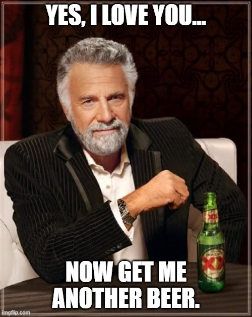 Get Me Another Beer |  YES, I LOVE YOU... NOW GET ME ANOTHER BEER. | image tagged in memes,the most interesting man in the world,beer | made w/ Imgflip meme maker