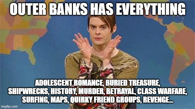 outer banks |  OUTER BANKS HAS EVERYTHING; ADOLESCENT ROMANCE, BURIED TREASURE, SHIPWRECKS, HISTORY, MURDER, BETRAYAL, CLASS WARFARE, SURFING, MAPS, QUIRKY FRIEND GROUPS, REVENGE... | image tagged in stefan snl | made w/ Imgflip meme maker