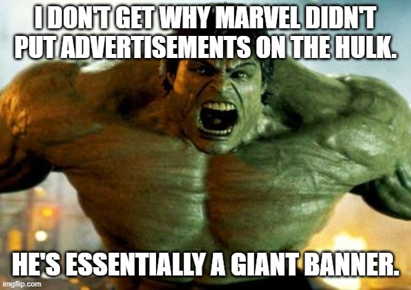 hulk |  I DON'T GET WHY MARVEL DIDN'T PUT ADVERTISEMENTS ON THE HULK. HE'S ESSENTIALLY A GIANT BANNER. | image tagged in hulk | made w/ Imgflip meme maker