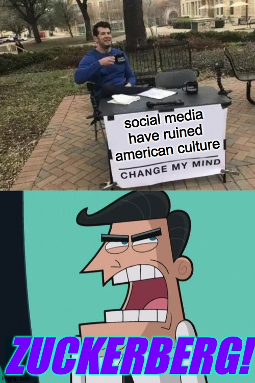 It's all Zuck's fault. |  social media have ruined american culture; ZUCKERBERG! | image tagged in memes,change my mind,zuckerberg,timmy turner's dad | made w/ Imgflip meme maker