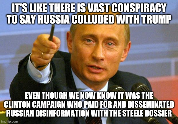 Good Guy Putin Meme | IT'S LIKE THERE IS VAST CONSPIRACY TO SAY RUSSIA COLLUDED WITH TRUMP EVEN THOUGH WE NOW KNOW IT WAS THE CLINTON CAMPAIGN WHO PAID FOR AND DI | image tagged in memes,good guy putin | made w/ Imgflip meme maker
