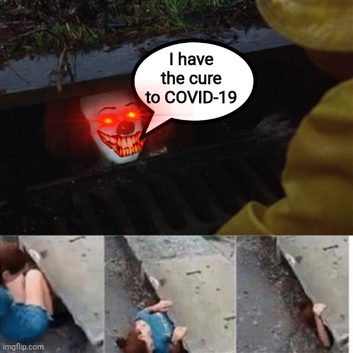 there is a cure, come nd get it |  I have the cure to COVID-19 | image tagged in pennywise in sewer,meme,horror,covid-19,coronavirus,scary | made w/ Imgflip meme maker