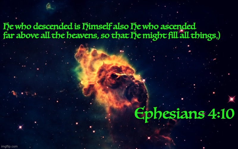 Most High God |  He who descended is Himself also He who ascended far above all the heavens, so that He might fill all things.); Ephesians 4:10 | image tagged in ascension,heavens,omnipresent,glory,king-of-kings | made w/ Imgflip meme maker