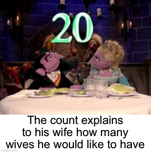 The count explains to his wife how many wives he would like to have | image tagged in blank white template,sesame street,the count,wives,polygamy | made w/ Imgflip meme maker