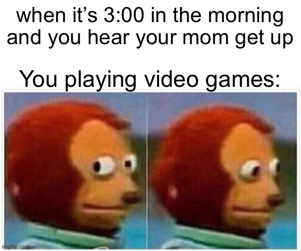 Monkey Puppet Meme |  when it's 3:00 in the morning and you hear your mom get up; You playing video games: | image tagged in memes,monkey puppet | made w/ Imgflip meme maker