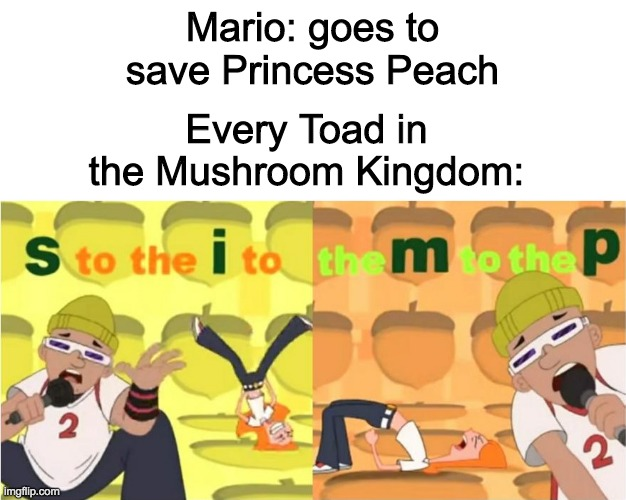 Mario: goes to save Princess Peach; Every Toad in the Mushroom Kingdom: | image tagged in blank white template,simp s to the i to the m to the p | made w/ Imgflip meme maker