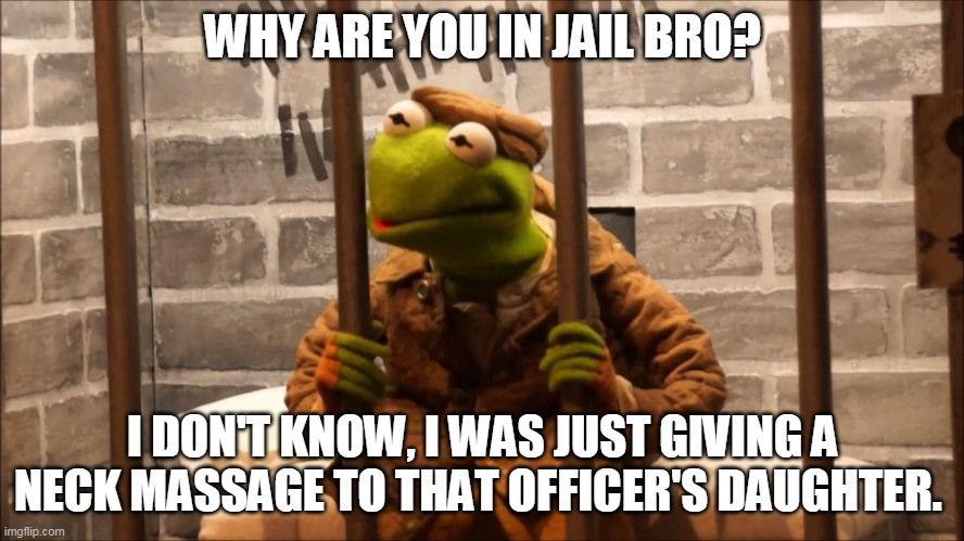 just for fun |  WHY ARE YOU IN JAIL BRO? I DON'T KNOW, I WAS JUST GIVING A NECK MASSAGE TO THAT OFFICER'S DAUGHTER. | image tagged in kermit in jail | made w/ Imgflip meme maker