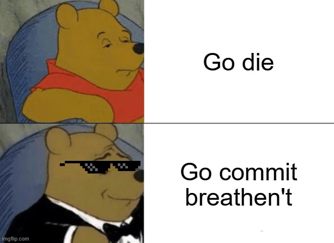 Tuxedo Winnie The Pooh |  Go die; Go commit breathen't | image tagged in memes,tuxedo winnie the pooh,die,funny memes,funny,meme | made w/ Imgflip meme maker