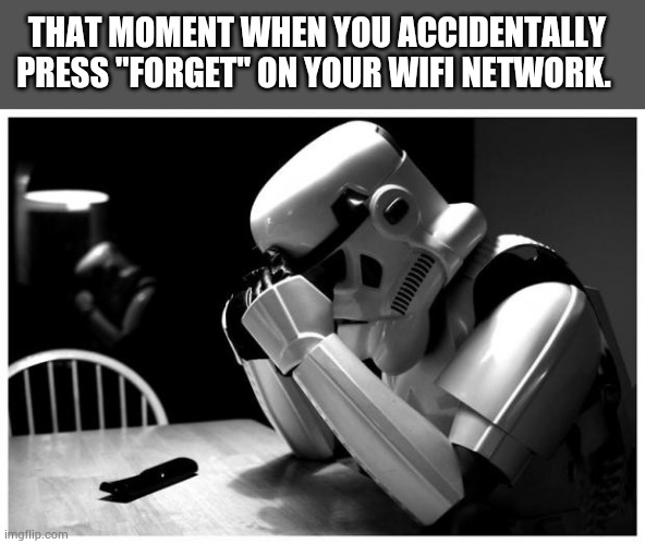 "Storm trooper meme |  THAT MOMENT WHEN YOU ACCIDENTALLY PRESS ""FORGET"" ON YOUR WIFI NETWORK. 