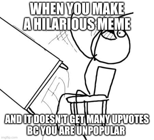 Table Flip Guy Meme |  WHEN YOU MAKE A HILARIOUS MEME; AND IT DOESN'T GET MANY UPVOTES BC YOU ARE UNPOPULAR | image tagged in memes,table flip guy | made w/ Imgflip meme maker
