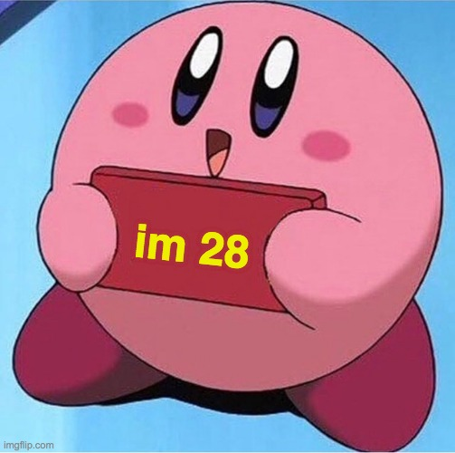 happy birthday to the pink demon puffball kirby! |  im 28 | image tagged in kirby holding a sign,kirby,happy birthday,memes,funny | made w/ Imgflip meme maker