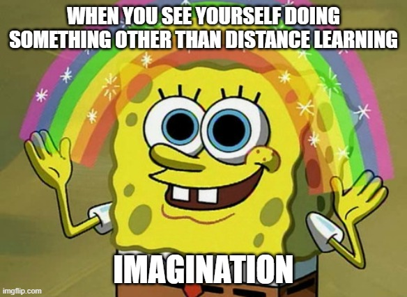 Imagination Spongebob Meme |  WHEN YOU SEE YOURSELF DOING SOMETHING OTHER THAN DISTANCE LEARNING; IMAGINATION | image tagged in memes,imagination spongebob | made w/ Imgflip meme maker