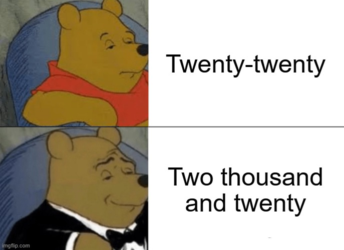Tuxedo Winnie The Pooh |  Twenty-twenty; Two thousand and twenty | image tagged in memes,tuxedo winnie the pooh,2020,funny memes,funny meme,winnie the pooh | made w/ Imgflip meme maker