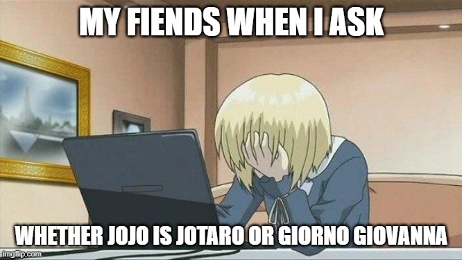 Anime face palm  |  MY FIENDS WHEN I ASK; WHETHER JOJO IS JOTARO OR GIORNO GIOVANNA | image tagged in anime face palm | made w/ Imgflip meme maker