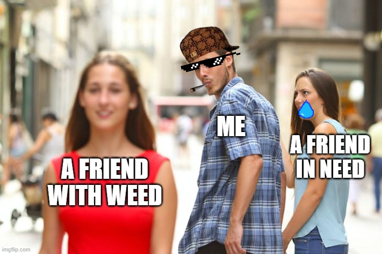 Yes |  ME; A FRIEND IN NEED; A FRIEND WITH WEED | image tagged in memes,distracted boyfriend | made w/ Imgflip meme maker