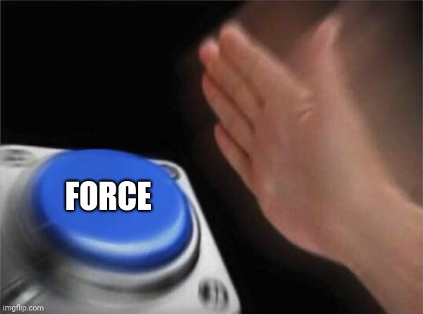 FORCE | image tagged in memes,blank nut button | made w/ Imgflip meme maker