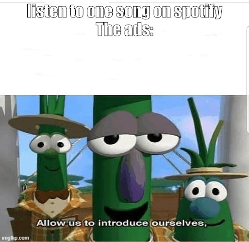 Allow us to introduce ourselves |  listen to one song on spotify    The ads: | image tagged in allow us to introduce ourselves,lol,lol so funny,relatable,bruhh,i know that feel bro | made w/ Imgflip meme maker
