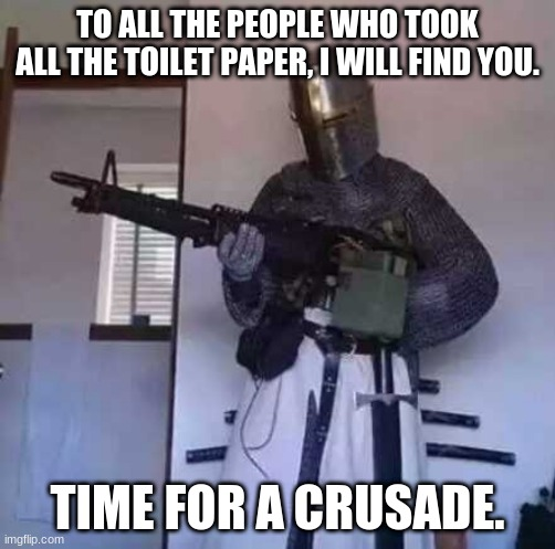Time for a crusade |  TO ALL THE PEOPLE WHO TOOK ALL THE TOILET PAPER, I WILL FIND YOU. TIME FOR A CRUSADE. | image tagged in crusader knight with m60 machine gun | made w/ Imgflip meme maker