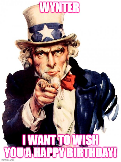 Uncle Sam |  WYNTER; I WANT TO WISH YOU A HAPPY BIRTHDAY! | image tagged in memes,uncle sam | made w/ Imgflip meme maker