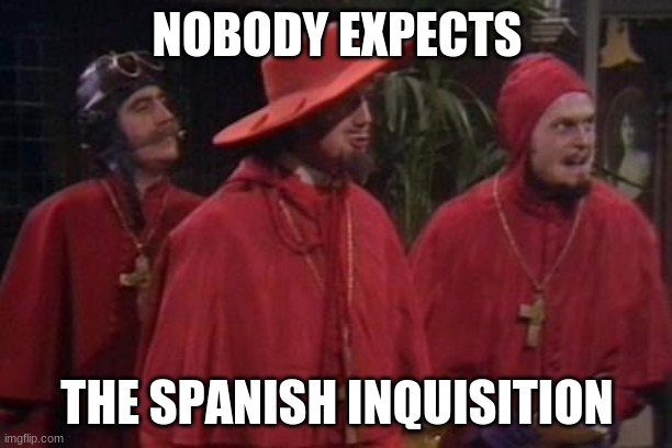 NOBODY EXPECTS THE SPANISH INQUISITION | image tagged in nobody expects the spanish inquisition monty python | made w/ Imgflip meme maker
