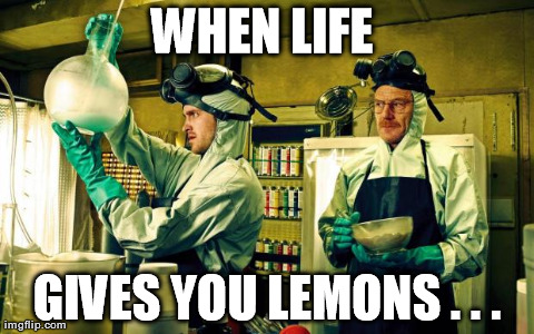 breaking bad | WHEN LIFE  GIVES YOU LEMONS . . . | image tagged in breaking bad | made w/ Imgflip meme maker