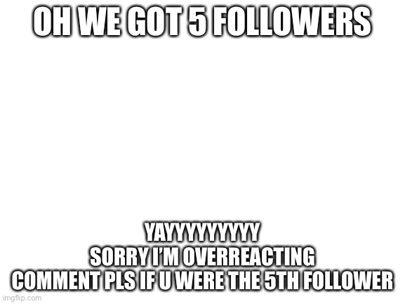 Blank White Template |  OH WE GOT 5 FOLLOWERS; YAYYYYYYYYY SORRY I'M OVERREACTING COMMENT PLS IF U WERE THE 5TH FOLLOWER | image tagged in blank white template | made w/ Imgflip meme maker