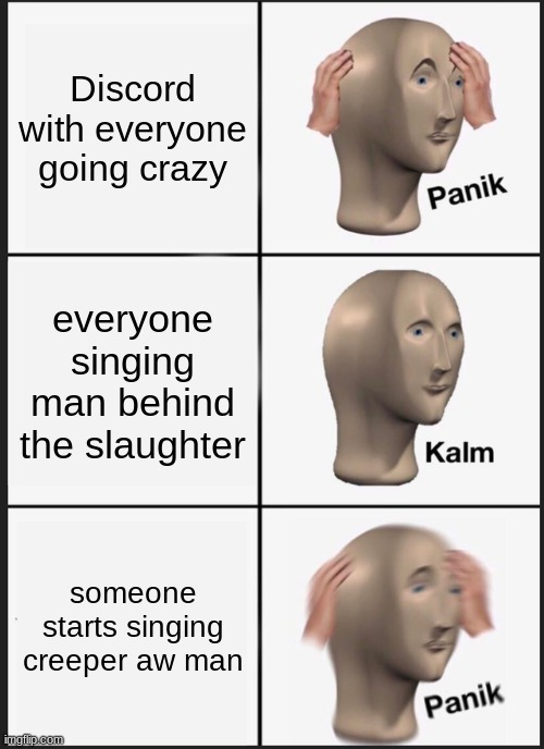 Panik Kalm Panik |  Discord with everyone going crazy; everyone singing man behind the slaughter; someone starts singing creeper aw man | image tagged in memes,panik kalm panik,purple guy,discord,creeper | made w/ Imgflip meme maker