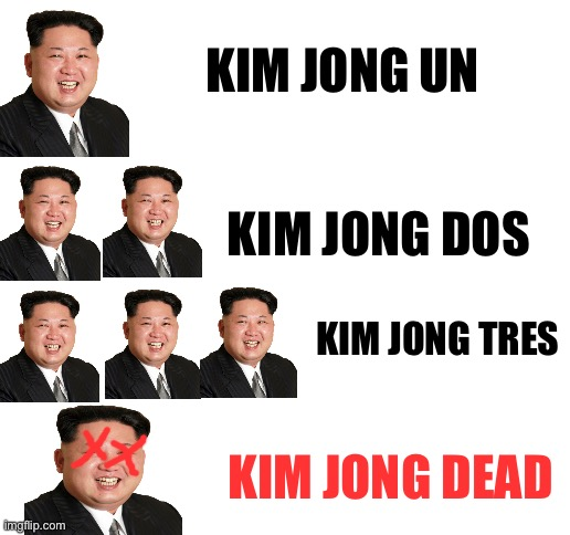 Kim jong dead |  KIM JONG UN; KIM JONG DOS; KIM JONG TRES; KIM JONG DEAD | image tagged in blank white template,memes,kim jong un,dictator | made w/ Imgflip meme maker