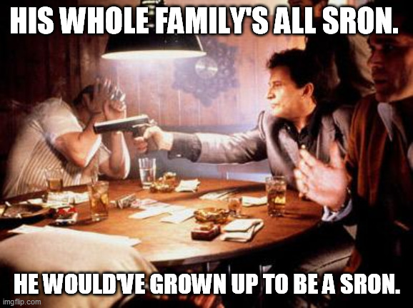 Joe Pesci Shooting |  HIS WHOLE FAMILY'S ALL SRON. HE WOULD'VE GROWN UP TO BE A SRON. | image tagged in joe pesci shooting | made w/ Imgflip meme maker