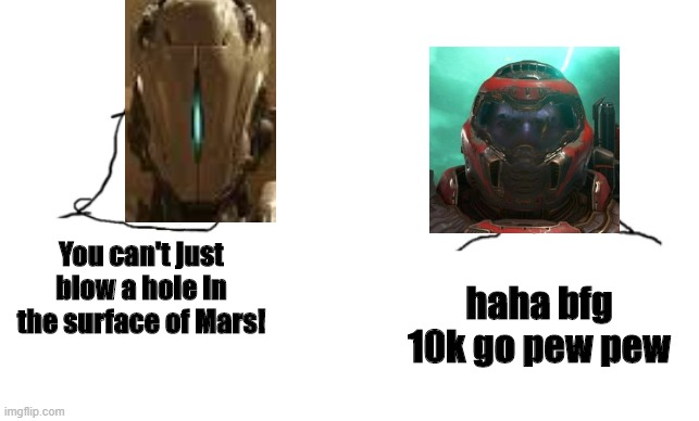 Doomslayer doesn't care |  You can't just blow a hole in the surface of Mars! haha bfg 10k go pew pew | image tagged in haha brrrrrrr | made w/ Imgflip meme maker