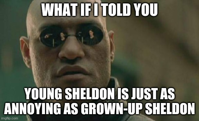 Hey, don't shoot the messenger. |  WHAT IF I TOLD YOU; YOUNG SHELDON IS JUST AS ANNOYING AS GROWN-UP SHELDON | image tagged in memes,matrix morpheus,young sheldon,sheldon cooper,the big bang theory,cbs | made w/ Imgflip meme maker