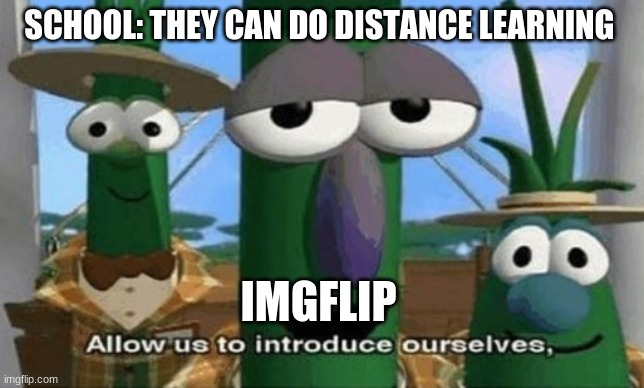 Allow Us to Introduce Ourselves |  SCHOOL: THEY CAN DO DISTANCE LEARNING; IMGFLIP | image tagged in allow us to introduce ourselves | made w/ Imgflip meme maker