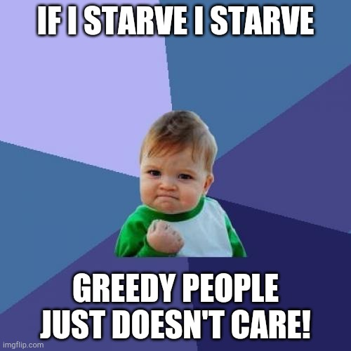 If I Starve I Starve Greedy People Just Doesn't Care! |  IF I STARVE I STARVE; GREEDY PEOPLE JUST DOESN'T CARE! | image tagged in memes,success kid | made w/ Imgflip meme maker