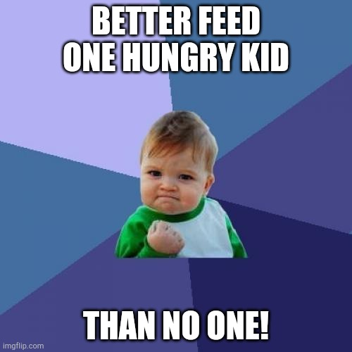 Better Feed One Hungry Kid Than No One ! |  BETTER FEED ONE HUNGRY KID; THAN NO ONE! | image tagged in memes,success kid | made w/ Imgflip meme maker