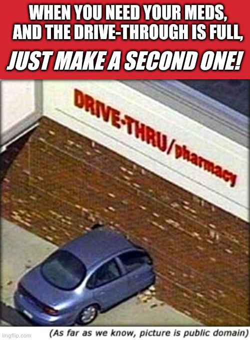 When you need meds |  WHEN YOU NEED YOUR MEDS, AND THE DRIVE-THROUGH IS FULL, JUST MAKE A SECOND ONE! | image tagged in memes,keep calm and carry on red,car crash,silly | made w/ Imgflip meme maker