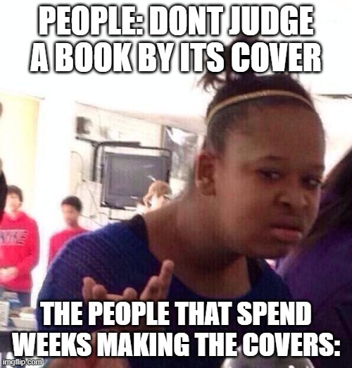 Black Girl Wat Meme |  PEOPLE: DONT JUDGE A BOOK BY ITS COVER; THE PEOPLE THAT SPEND WEEKS MAKING THE COVERS: | image tagged in memes,black girl wat | made w/ Imgflip meme maker