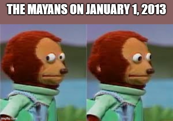 Mayan meme |  THE MAYANS ON JANUARY 1, 2013 | image tagged in mayans,monkey | made w/ Imgflip meme maker