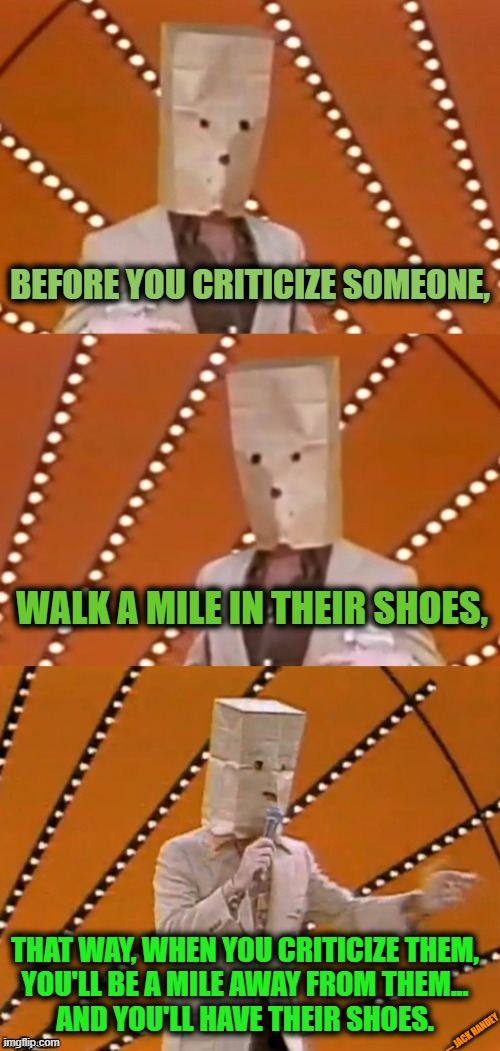 Bad pun unknown comic |  BEFORE YOU CRITICIZE SOMEONE, WALK A MILE IN THEIR SHOES, THAT WAY, WHEN YOU CRITICIZE THEM, YOU'LL BE A MILE AWAY FROM THEM... AND YOU'LL HAVE THEIR SHOES. --- JACK HANDEY | image tagged in bad pun unknown comic,critics,roll safe think about it,love wins,meanwhile on imgflip | made w/ Imgflip meme maker