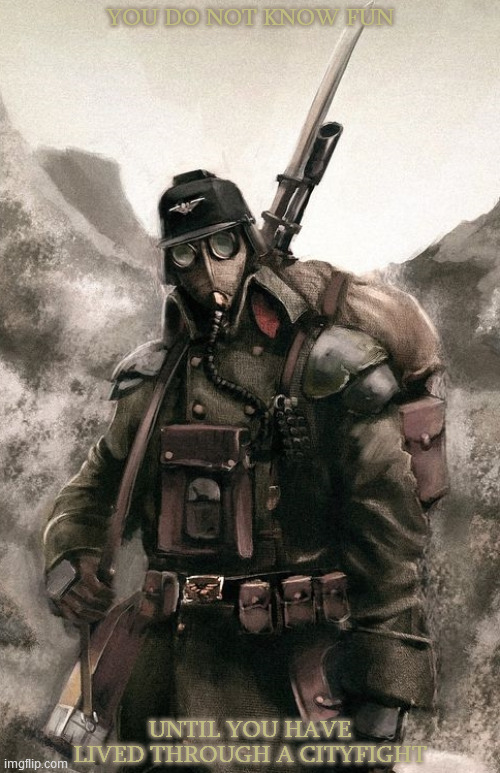 Death Korps Guardsman |  YOU DO NOT KNOW FUN; UNTIL YOU HAVE LIVED THROUGH A CITYFIGHT | image tagged in death korps guardsman,warhammer 40k,imperial guard,urban warfare,combat,fun | made w/ Imgflip meme maker