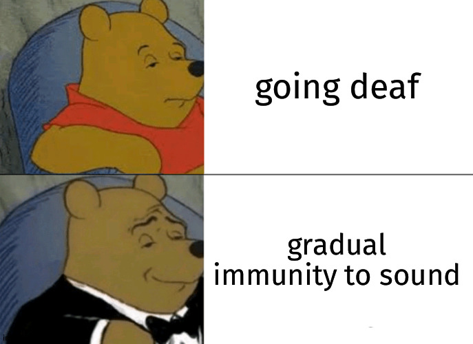 Tuxedo Winnie The Pooh Meme |  going deaf; gradual immunity to sound | image tagged in memes,tuxedo winnie the pooh | made w/ Imgflip meme maker